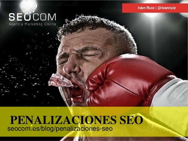 Iván Ruiz | @ivanruiz PENALIZACIONES SEO seocom.es/blog/penalizaciones-seo