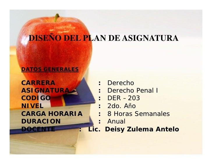 DISEÑO DEL PLAN DE ASIGNATURA   DATOS GENERALES  CARRERA          : Derecho ASIGNATURA       : Derecho Penal I CODIGO     ...