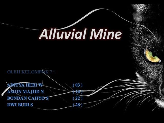 Alluvial Mine OLEH KELOMPOK 7 : ADITYA HERI W ( 03 ) AMIIN MAJIID N ( 14 ) BONDAN CAHYO S ( 22 ) DWI BUDI S ( 28 )