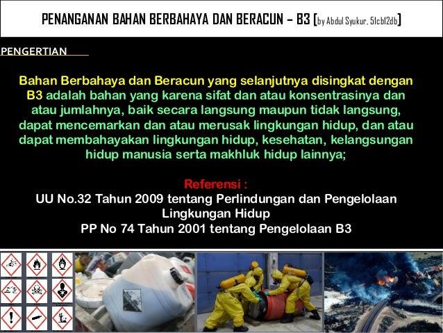 PENANGANAN BAHAN BERBAHAYA DAN BERACUN – B3 [by Abdul Syukur, 51cb12db]  Bahan Berbahaya dan Beracun yang selanjutnya disi...