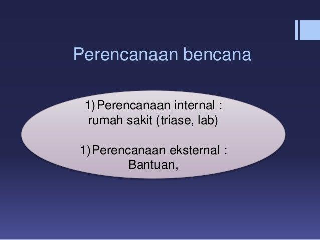 Perencanaan bencana 1)Perencanaan internal : rumah sakit (triase, lab) 1)Perencanaan eksternal : Bantuan,