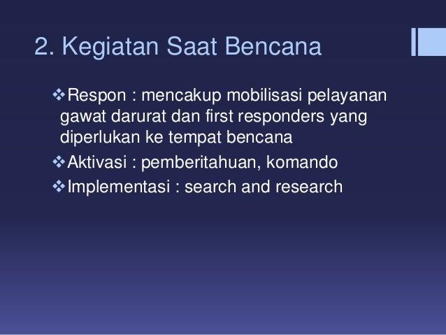 2. Kegiatan Saat Bencana Respon : mencakup mobilisasi pelayanan gawat darurat dan first responders yang diperlukan ke tem...