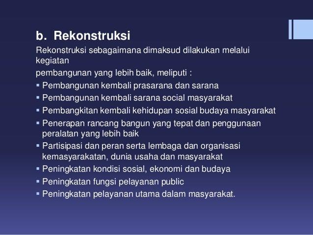b. Rekonstruksi Rekonstruksi sebagaimana dimaksud dilakukan melalui kegiatan pembangunan yang lebih baik, meliputi :  Pem...