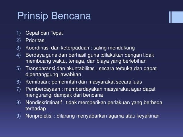 Prinsip Bencana 1) Cepat dan Tepat 2) Prioritas 3) Koordinasi dan keterpaduan : saling mendukung 4) Berdaya guna dan berha...