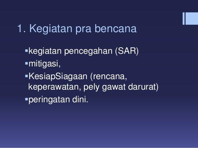 1. Kegiatan pra bencana kegiatan pencegahan (SAR) mitigasi, KesiapSiagaan (rencana, keperawatan, pely gawat darurat) p...