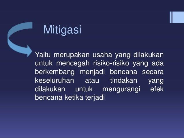 Mitigasi Yaitu merupakan usaha yang dilakukan untuk mencegah risiko-risiko yang ada berkembang menjadi bencana secara kese...