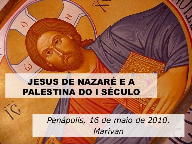 JESUS DE NAZARÉ E A PALESTINA DO I SÉCULO Penápolis, 16 de maio de 2010. Marivan