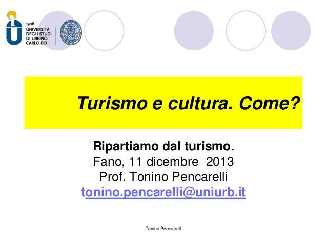 Turismo e cultura. Come? Ripartiamo dal turismo. Fano, 11 dicembre 2013 Prof. Tonino Pencarelli tonino.pencarelli@uniurb.i...