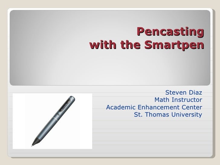Pencasting with the Smartpen Steven Diaz Math Instructor Academic Enhancement Center St. Thomas University