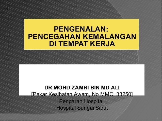 PENGENALAN: PENCEGAHAN KEMALANGAN DI TEMPAT KERJA 1 DR MOHD ZAMRI BIN MD ALI [Pakar Kesihatan Awam, No MMC: 33250] Pengara...