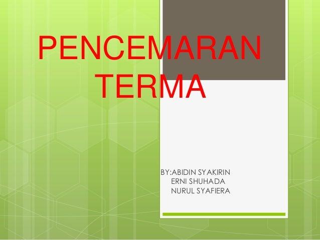 PENCEMARAN TERMA BY:ABIDIN SYAKIRIN ERNI SHUHADA NURUL SYAFIERA