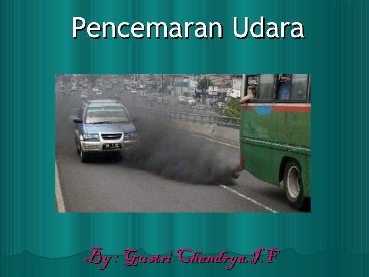 Pencemaran Udara By : Gustri Chandrya.I.F