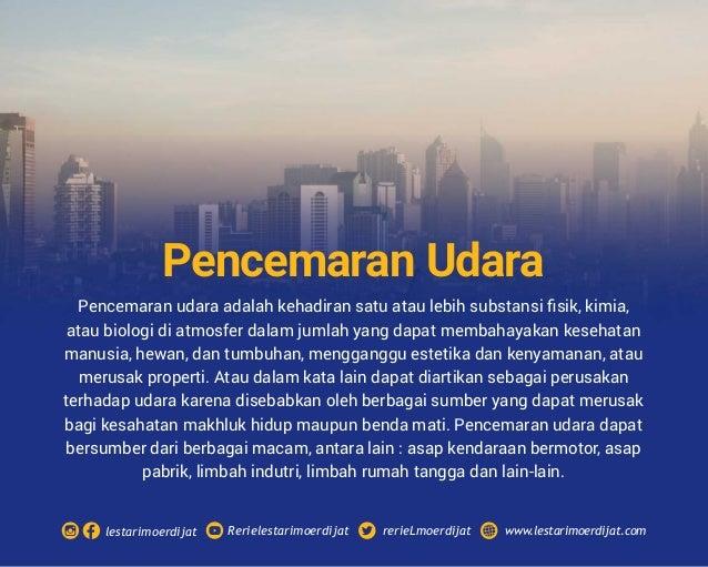 Pencemaran udara adalah kehadiran satu atau lebih substansi fisik, kimia, atau biologi di atmosfer dalam jumlah yang dapat ...