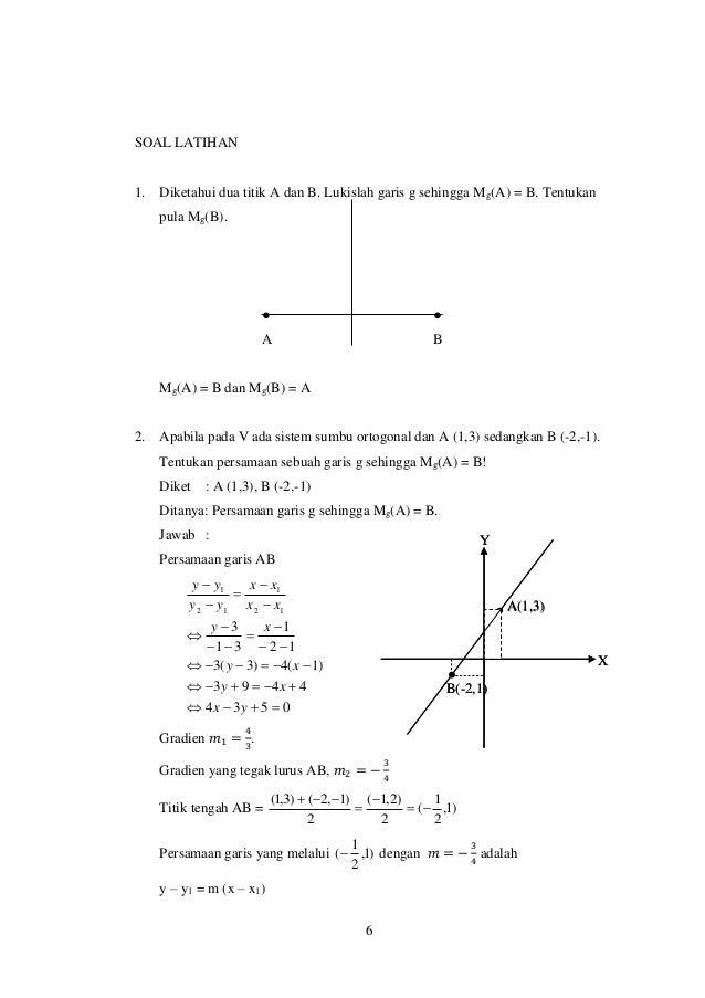 6 SOAL LATIHAN 1. Diketahui dua titik A dan B. Lukislah garis g sehingga Mg(A) = B. Tentukan pula Mg(B). ● ● A B Mg(A) = B...