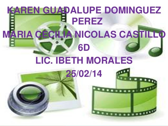 KAREN GUADALUPE DOMINGUEZ PEREZ MARIA CECILIA NICOLAS CASTILLO 6D LIC. IBETH MORALES 25/02/14