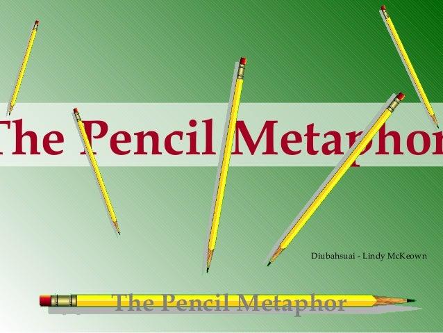 The Pencil Metaphor The Pencil Metaphor Diubahsuai - Lindy McKeown