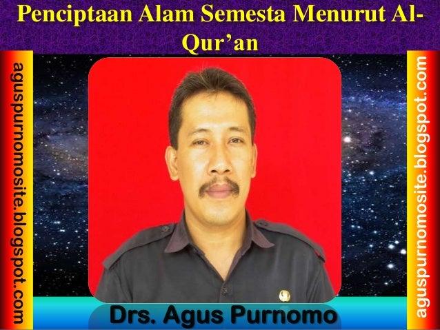 Penciptaan Alam Semesta Menurut Al- Qur'an Drs. Agus Purnomo aguspurnomosite.blogspot.com aguspurnomosite.blogspot.com