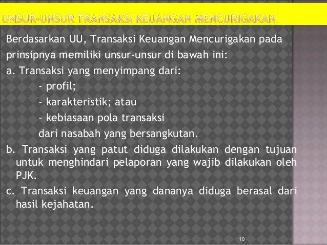 10 Berdasarkan UU, Transaksi Keuangan Mencurigakan pada prinsipnya memiliki unsur-unsur di bawah ini: a. Transaksi yang me...