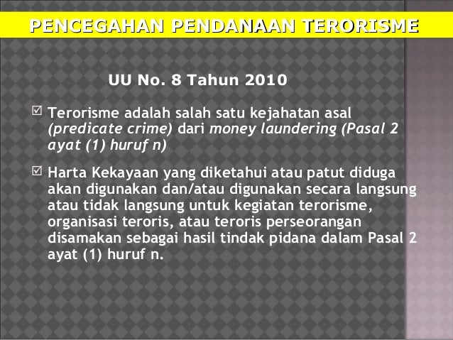 PENCEGAHAN PENDANAAN TERORISMEPENCEGAHAN PENDANAAN TERORISME UU No. 8 Tahun 2010  Terorisme adalah salah satu kejahatan a...