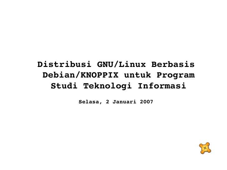 <ul><ul><li>Distribusi GNU/Linux Berbasis Debian/KNOPPIX untuk Program Studi Teknologi Informasi </li></ul></ul><ul><ul><l...