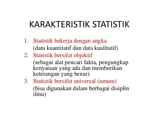 KARAKTERISTIK STATISTIK 1. Statistik bekerja dengan angka (data kuantitatif dan data kualitatif) 2. Statistik bersifat obj...
