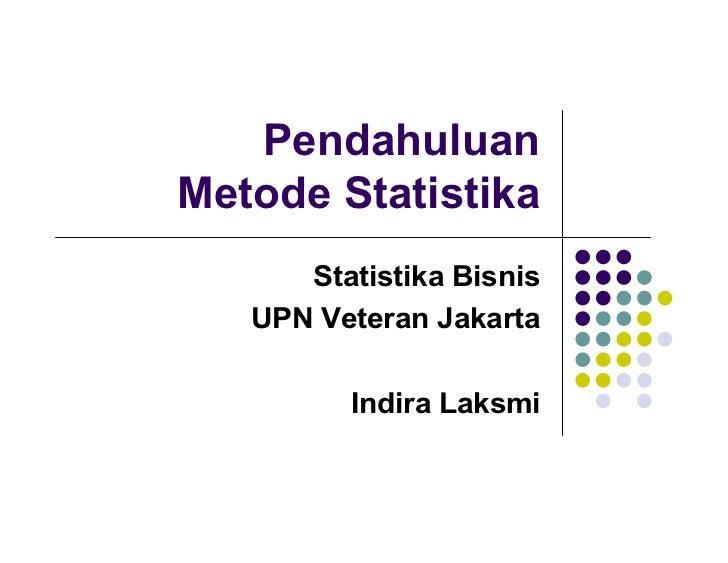 PendahuluanMetode Statistika      Statistika Bisnis   UPN Veteran Jakarta         Indira Laksmi