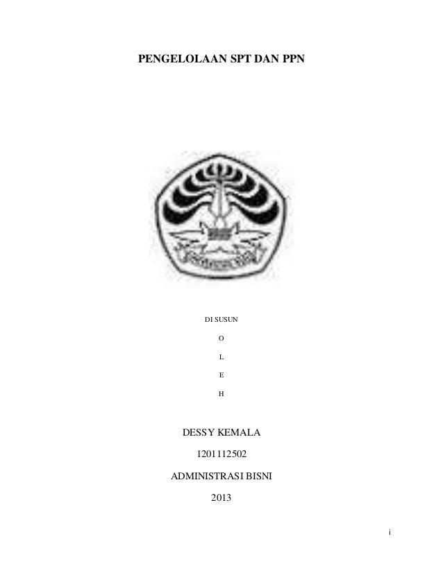 PENGELOLAAN SPT DAN PPN  DI SUSUN O L E H  DESSY KEMALA 1201112502 ADMINISTRASI BISNI 2013  i