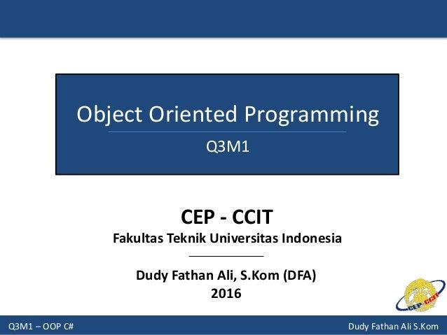Q3M1 – OOP C# Dudy Fathan Ali S.Kom Object Oriented Programming Q3M1 Dudy Fathan Ali, S.Kom (DFA) 2016 CEP - CCIT Fakultas...