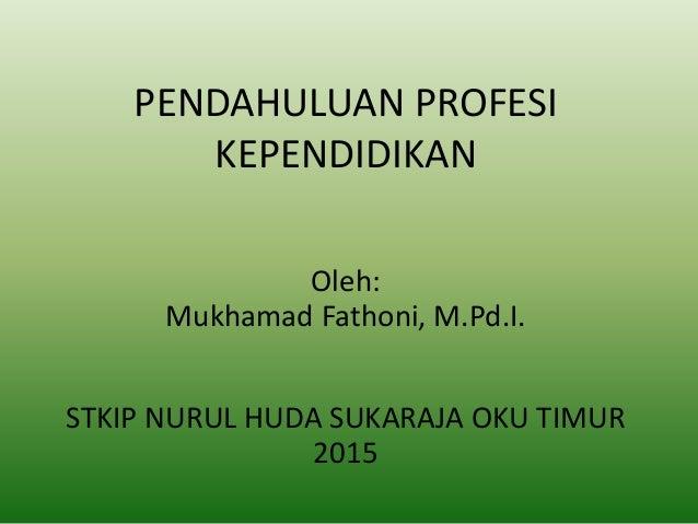 PENDAHULUAN PROFESI KEPENDIDIKAN Oleh: Mukhamad Fathoni, M.Pd.I. STKIP NURUL HUDA SUKARAJA OKU TIMUR 2015