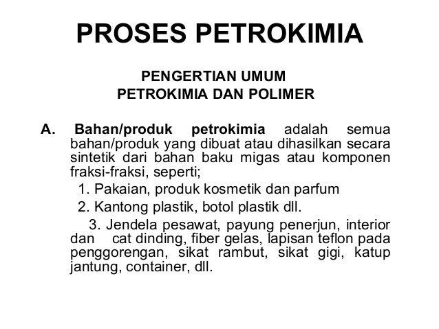 PROSES PETROKIMIA PENGERTIAN UMUM PETROKIMIA DAN POLIMER A.  Bahan/produk petrokimia adalah semua bahan/produk yang dibuat...