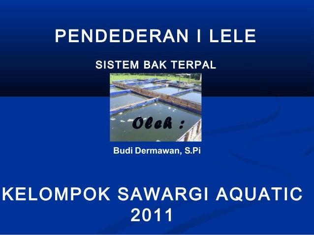 PENDEDERAN I LELESISTEM BAK TERPALOleh :KELOMPOK SAWARGI AQUATIC2011Budi Dermawan, S.Pi
