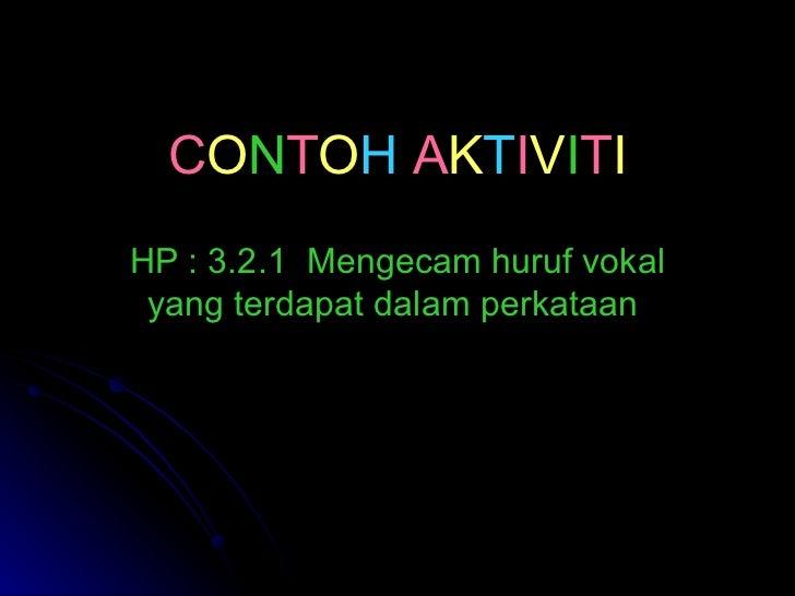 C O N T O H   A K T I V I T I HP : 3.2.1  Mengecam huruf vokal yang terdapat dalam perkataan
