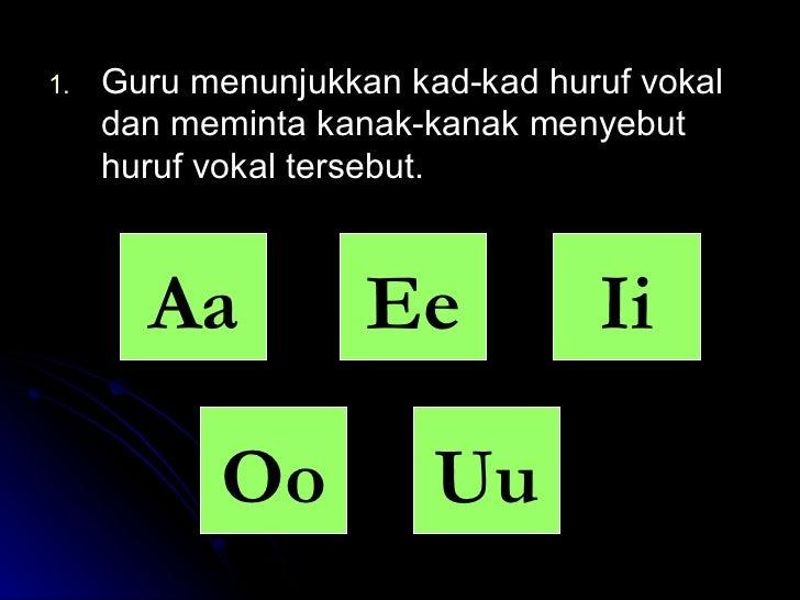 <ul><li>Guru menunjukkan kad-kad huruf vokal dan meminta kanak-kanak menyebut huruf vokal tersebut. </li></ul>Aa Ii Ee Oo Uu