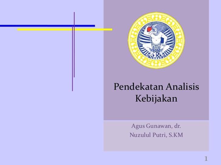 Pendekatan Analisis    Kebijakan   Agus Gunawan, dr.   Nuzulul Putri, S.KM                         1