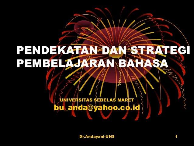 Dr.Andayani-UNS 1 PENDEKATAN DAN STRATEGI PEMBELAJARAN BAHASA UNIVERSITAS SEBELAS MARET bu_anda@yahoo.co.id