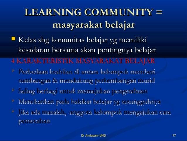 17Dr.Andayani-UNS LEARNING COMMUNITY =LEARNING COMMUNITY = masyarakat belajarmasyarakat belajar  Kelas sbg komunitas bela...