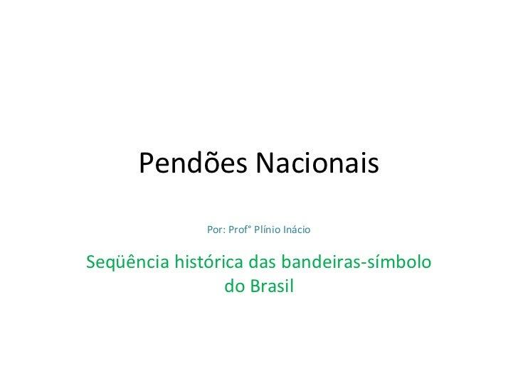Pendões Nacionais<br />Por: Prof° Plínio Inácio<br />Seqüência histórica das bandeiras-símbolo do Brasil<br />