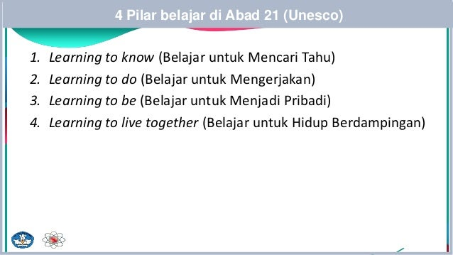 4 Pilar belajar di Abad 21 (Unesco) 1. Learning to know (Belajar untuk Mencari Tahu) 2. Learning to do (Belajar untuk Meng...