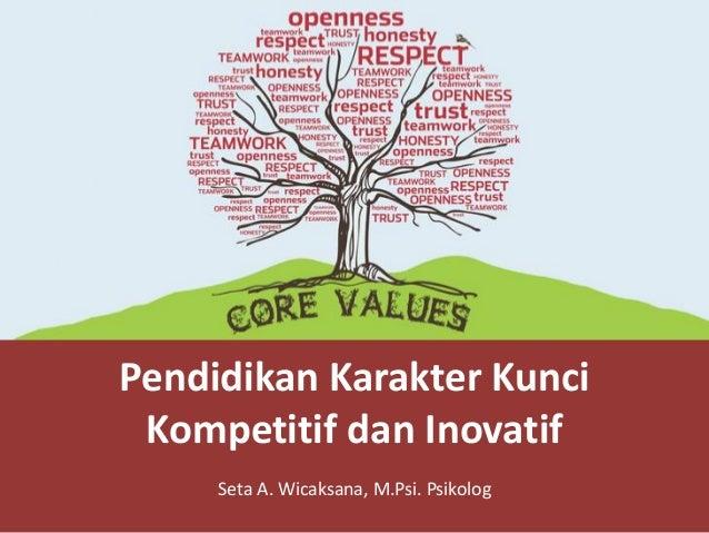 Pendidikan Karakter Kunci Kompetitif dan Inovatif Seta A. Wicaksana, M.Psi. Psikolog