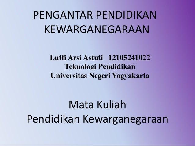 Mata Kuliah Pendidikan Kewarganegaraan Lutfi Arsi Astuti 12105241022 Teknologi Pendidikan Universitas Negeri Yogyakarta PE...