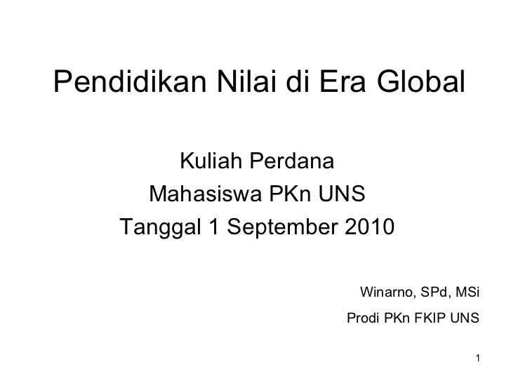 Pendidikan Nilai di Era Global Kuliah Perdana Mahasiswa PKn UNS Tanggal 1 September 2010 Winarno, SPd, MSi Prodi PKn FKIP ...