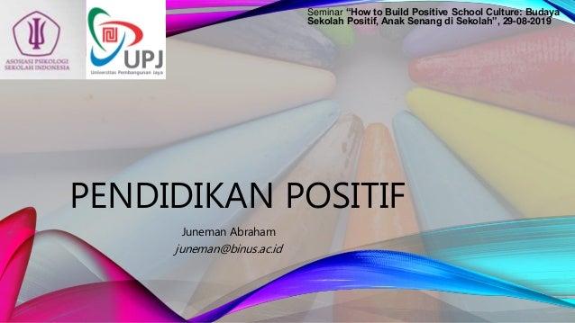 """PENDIDIKAN POSITIF Juneman Abraham juneman@binus.ac.id Seminar """"How to Build Positive School Culture: Budaya Sekolah Posit..."""