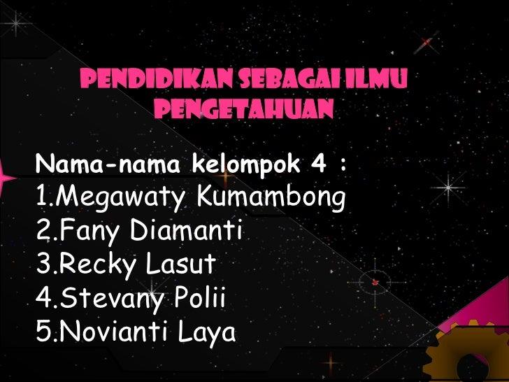 Pendidikan Sebagai Ilmu        PengetahuanNama-nama kelompok 4 :1.Megawaty Kumambong2.Fany Diamanti3.Recky Lasut4.Stevany ...