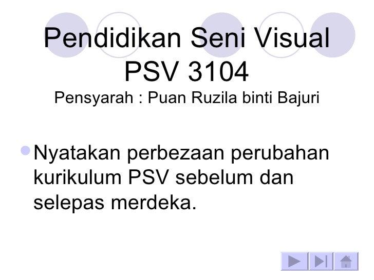 Pendidikan Seni Visual PSV 3104 Pensyarah : Puan Ruzila binti Bajuri <ul><li>Nyatakan perbezaan perubahan kurikulum PSV se...