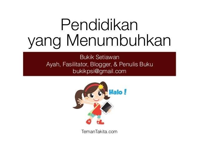 Bukik Setiawan Ayah, Fasilitator, Blogger, & Penulis Buku bukikpsi@gmail.com Pendidikan yang Menumbuhkan TemanTakita.com