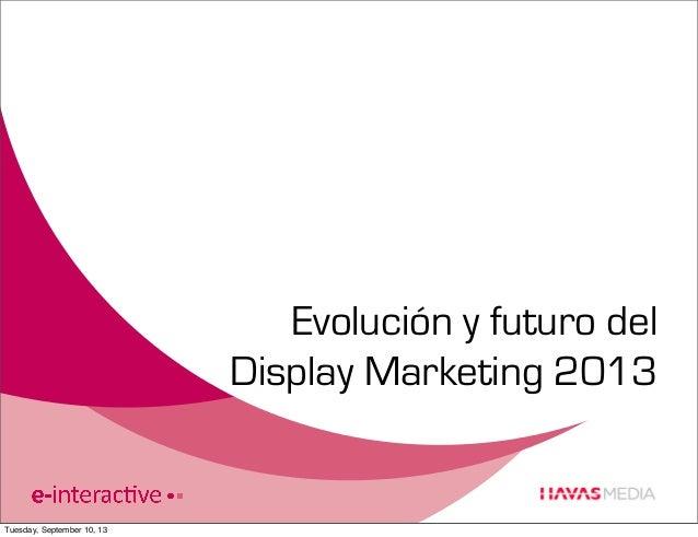 Evolución y futuro del Display Marketing 2013  Tuesday, September 10, 13