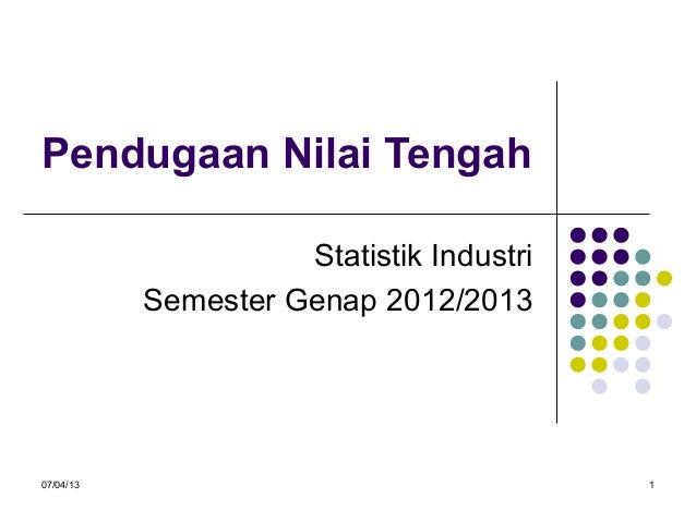 07/04/13 1 Pendugaan Nilai Tengah Statistik Industri Semester Genap 2012/2013