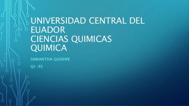 UNIVERSIDAD CENTRAL DEL EUADOR CIENCIAS QUIMICAS QUIMICA SAMANTHA QUISHPE Q1-P2