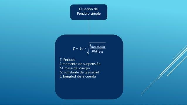 Ecuación del Péndulo simple 𝑇 = 2𝜋 ∗ 𝐼𝑠𝑢𝑠𝑝𝑒𝑛𝑐𝑖𝑜𝑛 𝑚𝑔𝐿 𝑐𝑚 T: Periodo I: momento de suspensión M: masa del cuerpo G: constant...