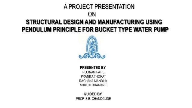 A PROJECT PRESENTATION ON STRUCTURAL DESIGN AND MANUFACTURING USING PENDULUM PRINCIPLE FOR BUCKET TYPE WATER PUMP PRESENTE...